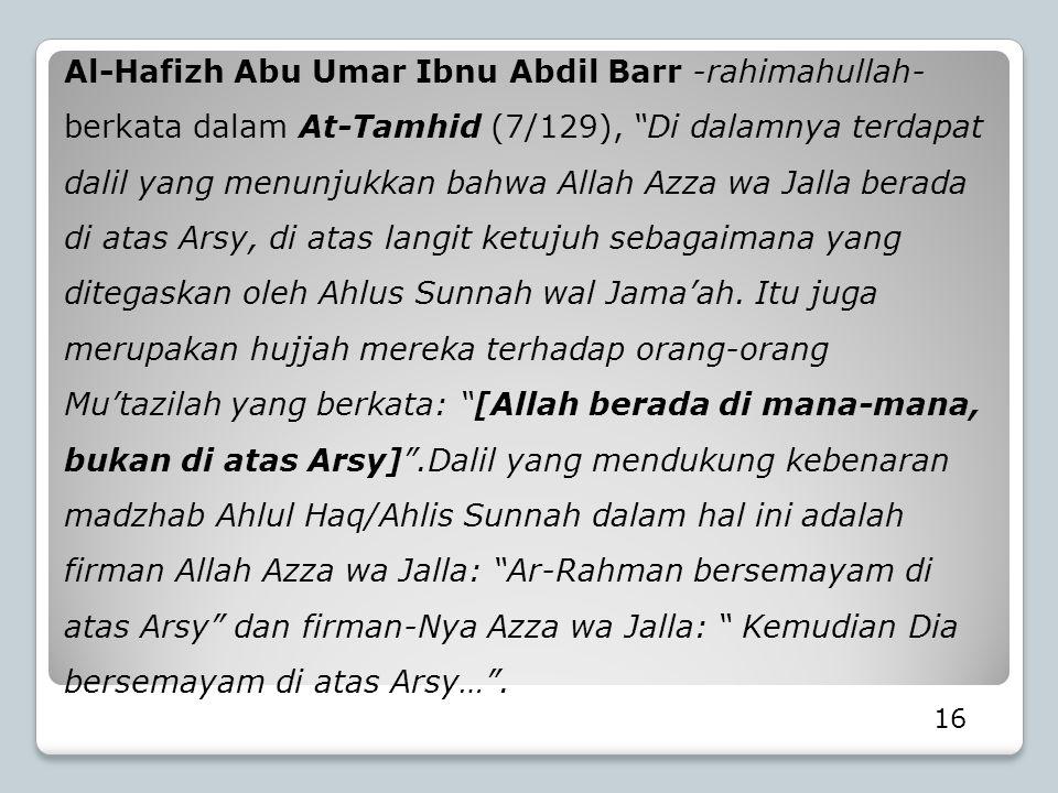 Al-Hafizh Abu Umar Ibnu Abdil Barr -rahimahullah- berkata dalam At-Tamhid (7/129), Di dalamnya terdapat dalil yang menunjukkan bahwa Allah Azza wa Jalla berada di atas Arsy, di atas langit ketujuh sebagaimana yang ditegaskan oleh Ahlus Sunnah wal Jama'ah. Itu juga merupakan hujjah mereka terhadap orang-orang Mu'tazilah yang berkata: [Allah berada di mana-mana, bukan di atas Arsy] .Dalil yang mendukung kebenaran madzhab Ahlul Haq/Ahlis Sunnah dalam hal ini adalah firman Allah Azza wa Jalla: Ar-Rahman bersemayam di atas Arsy dan firman-Nya Azza wa Jalla: Kemudian Dia bersemayam di atas Arsy… .